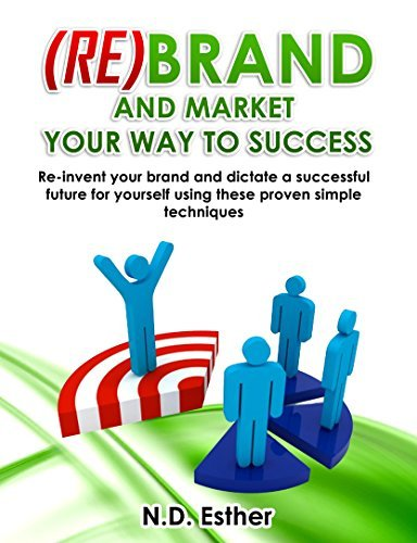(Re)Brand and Market Your way to Success: Re-invent your brand and dictate a successful future for yourself using these proven simple techniques  by  N.D. Esther