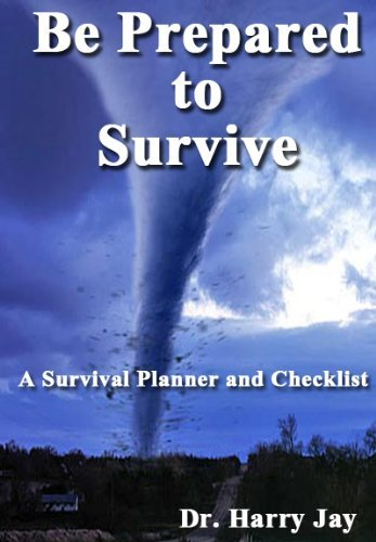 Be Prepared to Survive: A Survival Planner and Checklist  by  Harry Jay