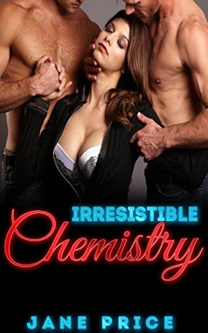 Irresistible Chemistry: (Threesome MMF Bisexual Romance Alpha Male)  by  Jane Price