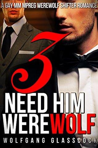 Need Him Werewolf 3: A Gay MM Mpreg Werewolf Shifter Romance (Wolfgang Glasscocks Need Him Series)  by  Wolfgang Glasscock