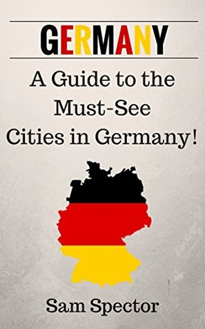 Germany: A Guide To The Must-See Cities In Germany! Sam Spector