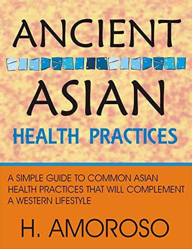 Ancient Asian Health Practices: A simple guide to common asian health practices that will complement a western lifestyle  by  H Amoroso