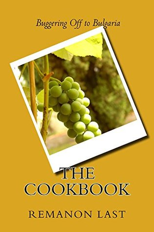 Buggering Off to Bulgaria.....the Cookbook  by  Remanon Last