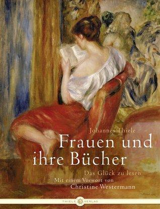 Frauen Und Ihre Bücherdas Glück Zu Lesen  by  Johannes Thiele