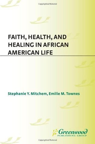 Faith, Health, and Healing in African American Life Stephanie Y. Mitchem