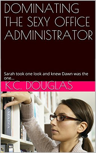 DOMINATING THE SEXY OFFICE ADMINISTRATOR: Sarah took one look and knew Dawn was the one...  by  K.C. Douglas