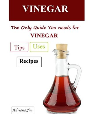 Vinegar: The Only Guide Youll Need For  Vinegar Uses, Vinegar Tips,Vinegar Recipes_Choose It & Use It Now  by  Adriana Jim