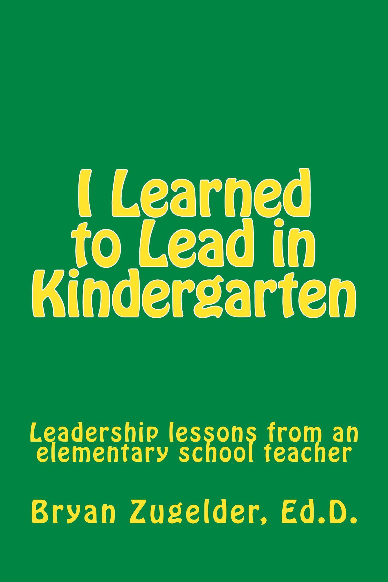 I Learned to Lead in Kindergarten: Leadership lessons from an elementary school teacher  by  Bryan Zugelder