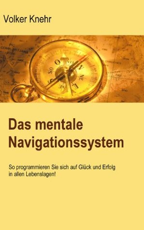 Das mentale Navigationssystem: So programmieren Sie sich auf Glück und Erfolg in allen Lebenslagen  by  Volker Knehr