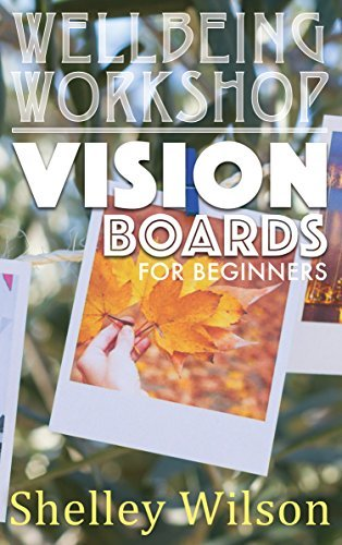 Vision Boards for Beginners (Wellbeing Workshop Book 2)  by  Shelley Wilson