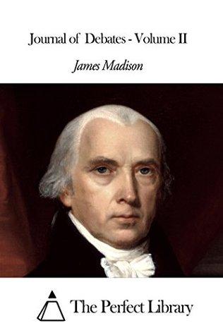 Journal of Debates - Volume II James Madison