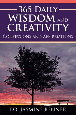 365 Daily Wisdom and Creativity: Confessions and Affirmations Dr. Jasmine Renner