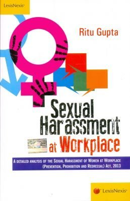 Sexual Harassment at Workplace: A Detailed Analysis of the Sexual Harassment of Women at Workplace (Prevention, Prohibition and Redressal) Act, 2013 Ritu Gupta