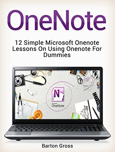 OneNote: 12 Simple Microsoft Onenote Lessons on Using Onenote for Dummies (onenote, microsoft onenote, how to use onenote)  by  Barton Gross