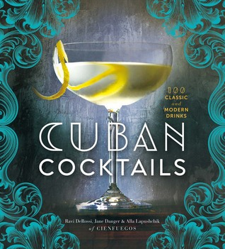 Cuban Cocktails: 100 Classic and Modern Drinks Ravi DeRossi
