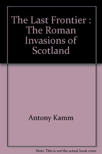 The Last Frontier : The Roman Invasions of Scotland Antony Kamm