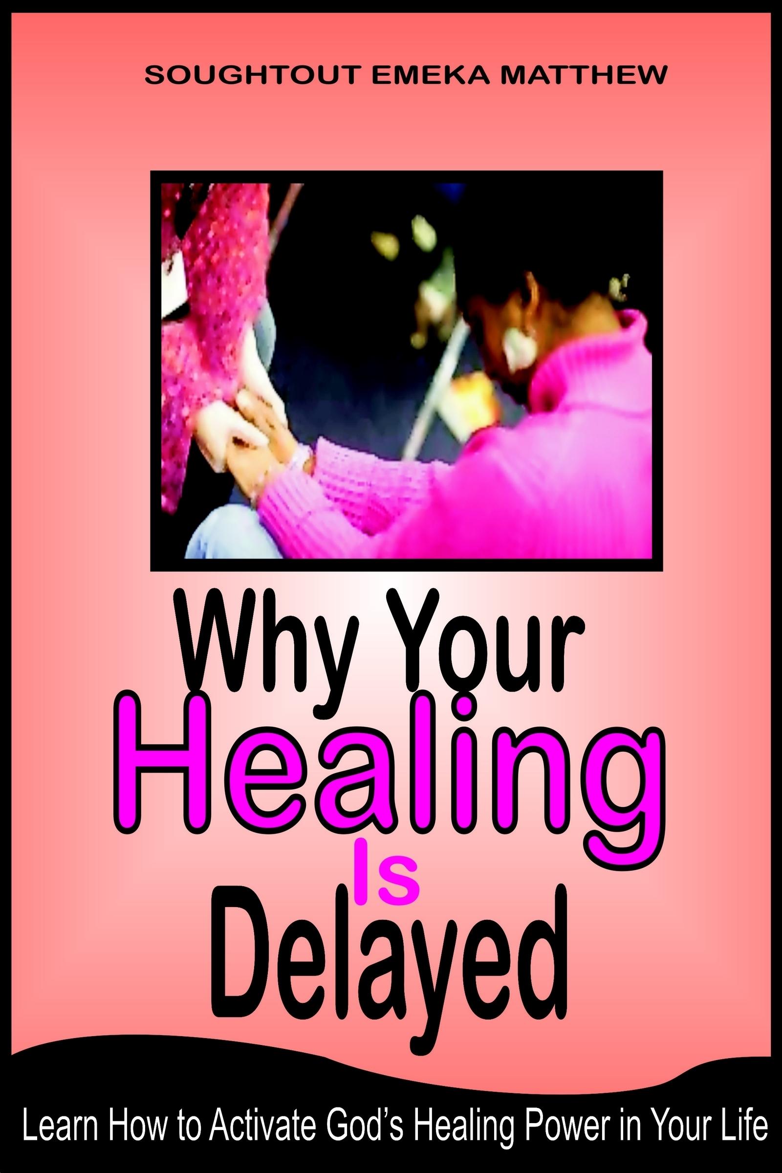 Why Your Healing Is Delayed Soughtout Emeka Matthew