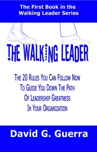 The Walking Leader: The 20 Rules You Can Follow Now to Guide You Down the Path of Leadership Greatness David G. Guerra
