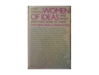 Women Of Ideas: And What Men Have Done To Them: From Aphra Behn To Adrienne Rich Dale Spender