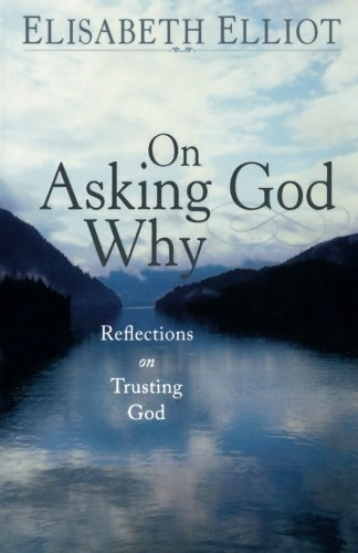 On Asking God Why: And Other Reflections on Trusting God in a Twisted World Elisabeth Elliot