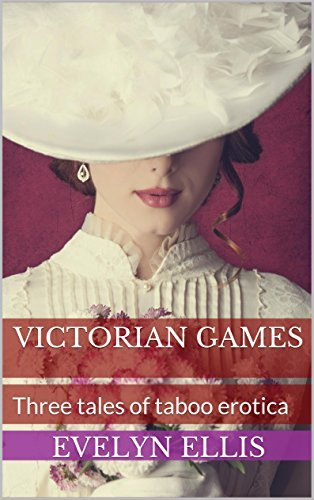 Victorian Games: Three tales of taboo erotica  by  Evelyn Ellis