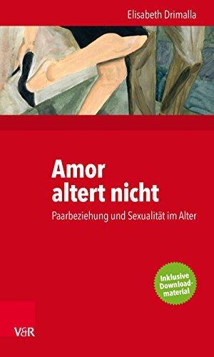 Amor altert nicht: Paarbeziehung und Sexualität im Alter Elisabeth Drimalla