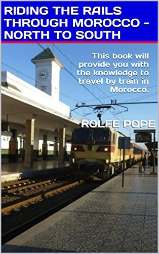 RIDING THE RAILS THROUGH MOROCCO - NORTH TO SOUTH: This book will provide you with the knowledge to travel train in Morocco. by Rolfe Pope