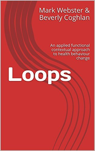Loops: An applied functional contextual approach to health behaviour change (Applied Functional Contextualism Book 1) Mark Webster Beverly Coghlan