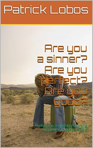 Are you a sinner? Are you perfect? Are you good?: Answer these questions wrong and youre in deep trouble  by  Patrick Lobos
