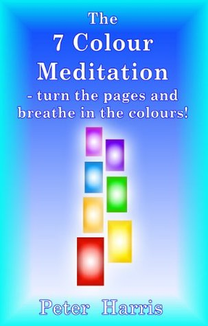 The 7 Colour Meditation: - turn the pages and breathe in the colours!  by  Peter Harris