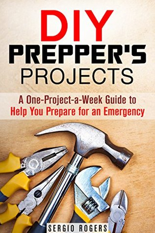 DIY Preppers Projects: A One-Project-a-Week Guide to Help You Prepare for an Emergency Sergio Rogers