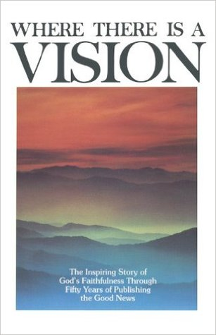 Where There Is a Vision: The Inspiring Story of Gods Faithfulness Through Fifty Years of Publishing the Good News  by  Lane T. Dennis