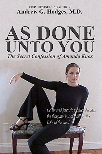 As Done Unto You: The Secret Confession of Amanda Knox Andrew G. Hodges MD