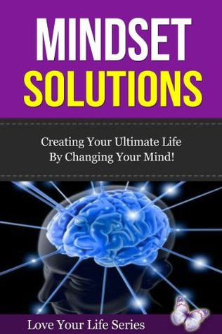 Mindset Solutions: Create Your Ultimate Life  by  Changing Your Mind! by Love Your Life Series