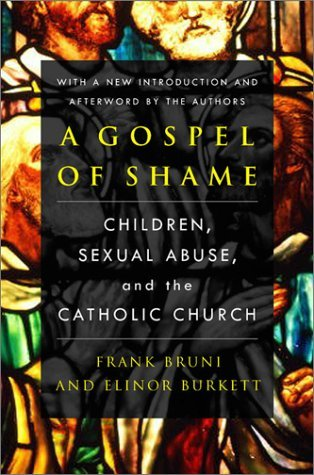 A Gospel of Shame: Children, Sexual Abuse, and the Catholic Church Frank Bruni