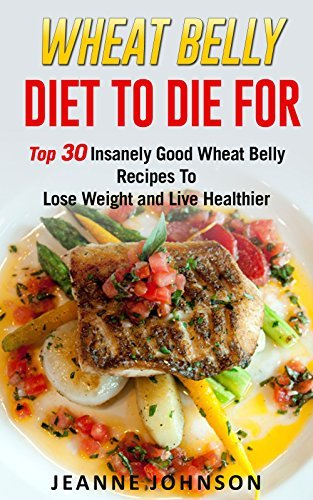 Wheat Belly Diet To Die For: Top 30 Insanely Good Wheat Belly Recipes To Lose Weight and Live Healthier  by  Jeanne K. Johnson