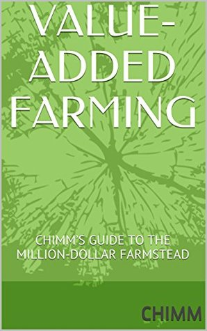 VALUE-ADDED FARMING: CHIMMS GUIDE TO THE MILLION-DOLLAR FARMSTEAD Chimm