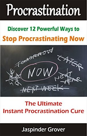Instant Procrastination Cure - The 12 Anti Procrastination Secrets for Getting Things Done: Develop The Now Habit & Become an Action Oriented Person (Instant Self Development Series)  by  Jaspinder Grover
