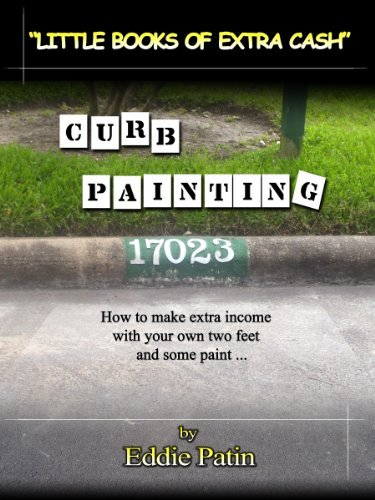 Curb Painting for Spare Income - Little Books of Extra Cash Series: How to Earn Side Income Easily from Painting Curb Numbers - Make Money with Paint and your own Two Feet! Eddie Patin