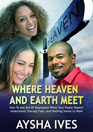 Where Heaven And Earth Meet: How to Get Rid Of Depression When Your Pastor Doesnt Understand, Therapy Fails, And Nothing Seems To Work eBook  by  Aysha Ives