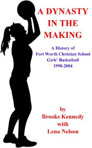 A Dynasty in the Making: A History of Fort Worth Christian School Girls Basketball 1998-2004  by  Brooks Kennedy