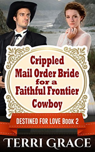 Crippled Mail Order Bride For A Faithful Frontier Cowboy (Destined For Love Mail Order Brides #2) Terri Grace