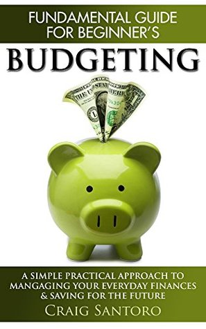 Budgeting: The Fundamental Guide for Beginners. A simple plactical approach to managing your money, investing & saving for the future. Craig Santoro