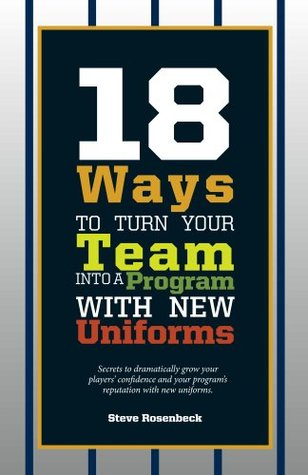18 Ways to Turn Your Team Into a Program with New Uniforms: Secrets to Dramatically Grow Your Players Confidence and Your Programs Reputation with N  by  Steve Rosenbeck