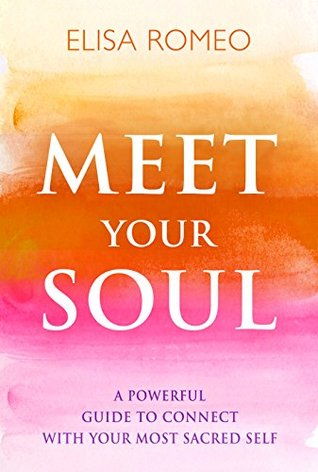 Meet Your Soul: A Powerful Guide to Connect with Your Most Sacred Self  by  Elisa Romeo