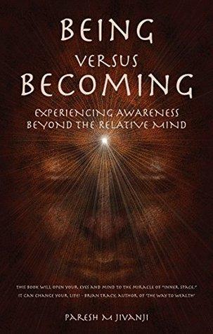 Being Versus Becoming: Experiencing Awareness Beyond the Relative Mind Paresh M Jivanji