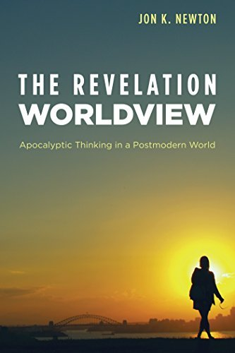 The Revelation Worldview: Apocalyptic Thinking in a Postmodern World  by  Jon K. Newton