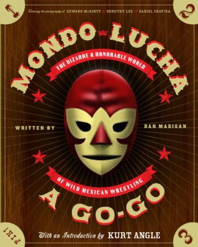 Mondo Lucha A Go-Go: The Bizarre and Honorable World of Wild Mexican Wrestling Dan Madigan