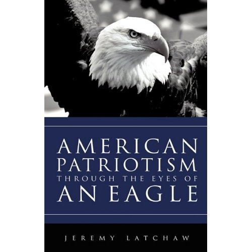 AMERICAN PATRIOTISM THROUGH THE EYES OF AN EAGLE  by  Jeremy Latchaw