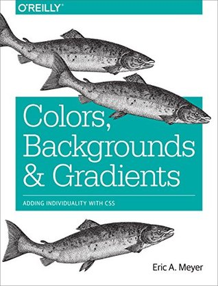 Colors, Backgrounds, and Gradients: Adding Individuality with CSS  by  Eric A. Meyer